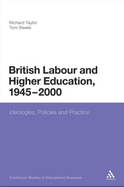 British Labour and Higher Education, 1945 to 2000 - Ideologies, Policies and Practice ebook by Professor Richard Taylor,Dr Tom Steele,Anthony Haynes