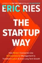 The Startup Way - How Modern Companies Use Entrepreneurial Management to Transform Culture and Drive Long-Term Growth ebook by Eric Ries