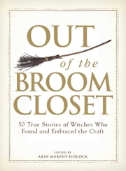 Out of the Broom Closet - 50 True Stories of Witches Who Found and Embraced the Craft ebook by Arin Murphy-Hiscock