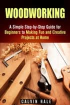 Woodworking: A Simple Step-by-Step Guide for Beginners to Making Fun and Creative Projects at Home - DIY Projects ebook by Calvin Hale