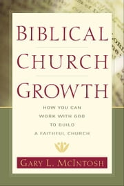 Biblical Church Growth - How You Can Work with God to Build a Faithful Church ebook by Gary L. McIntosh