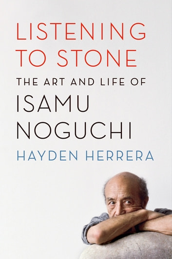 Listening to Stone - The Art and Life of Isamu Noguchi eBook by Hayden Herrera