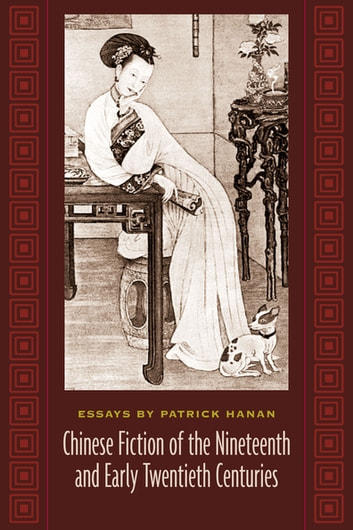 Chinese Fiction of the Nineteenth and Early Twentieth Centuries - Essays by Patrick Hanan ebook by Patrick Hanan