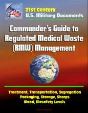 21st Century Military Documents: Commander's Guide to Regulated Medical Waste (RMW) Management - Treatment, Transportation, Segregation, Packaging, Storage, Sharps, Blood, Biosafety Levels ebook by Progressive Management
