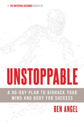 Unstoppable - A 90-Day Plan to Biohack Your Mind and Body for Success ebook by Ben Angel