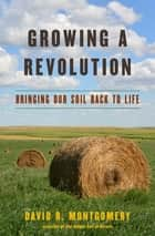 Growing a Revolution: Bringing Our Soil Back to Life ebook by David R. Montgomery