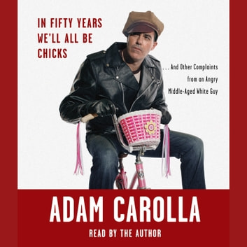 In Fifty Years We'll All Be Chicks - . . . And Other Complaints from an Angry Middle-Aged White Guy audiobook by Adam Carolla