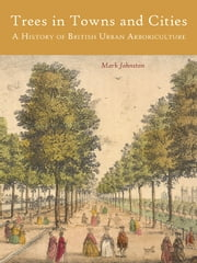 Trees in Towns and Cities - A History of British Urban Arboriculture ebook by Mark Johnston