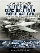 Fighters Under Construction in World War Two ebook by Graham M. Simons