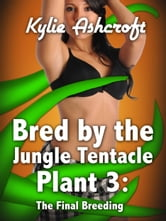 Bred by the Jungle Tentacle Plant 3: The Final Breeding (Monster Sex Double Penetration Erotica) ebook by Kylie Ashcroft