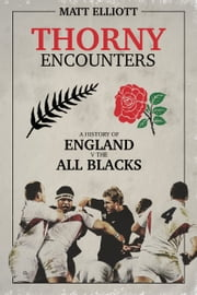 Thorny Encounters - A History of England v The All Blacks ebook by Matt Elliott