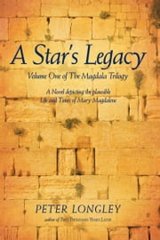 A Star's Legacy - Volume One of The Magdala Trilogy: A Six-Part Epic Depicting a Plausible Life of Mary Magdalene and Her Times ebook by Peter Longley