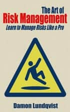 The Art of Risk Management: Learn to Manage Risks Like a Pro ebook by Damon Lundqvist