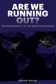 Are We Running Out? - The Sustainability of the World's Resources ebook by Ingrid Bryan