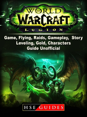 World of Warcraft Legion Game, Flying, Raids, Gameplay, Story, Leveling, Gold, Characters, Guide Unofficial ebook by HSE Guides