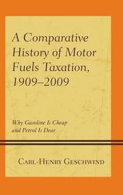 A Comparative History of Motor Fuels Taxation, 1909–2009 - Why Gasoline Is Cheap and Petrol Is Dear ebook by Carl-Henry Geschwind
