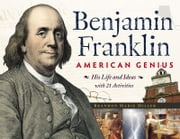 Benjamin Franklin, American Genius - His Life and Ideas with 21 Activities ebook by Brandon Marie Miller