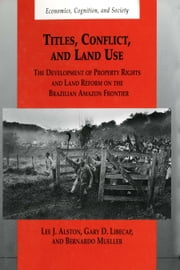 Titles, Conflict, and Land Use - The Development of Property Rights and Land Reform on the Brazilian Amazon Frontier ebook by Lee J. Alston, Gary D. Libecap, Bernardo Mueller