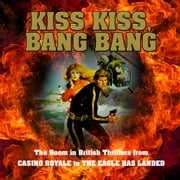 Kiss Kiss, Bang Bang: The Boom in British Thrillers from Casino Royale to The Eagle Has Landed audiobook by Mike Ripley