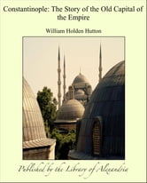 Constantinople: The Story of the Old Capital of the Empire ebook by William Holden Hutton
