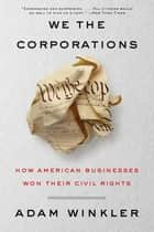 We the Corporations: How American Businesses Won Their Civil Rights ebook by Adam Winkler