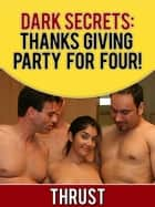 Dark Secrets: Thanksgiving Party For Four! (M/M/M/F Menage, Teen Virgin, Anal Bi-Sexual Orgy, Extreme Erotica) ebook by Thrust
