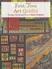 First Time Art Quilts - Design Elements Plus 5 Easy Projects ebook by Kobo.Web.Store.Products.Fields.ContributorFieldViewModel