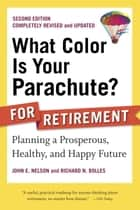 What Color Is Your Parachute? for Retirement, Second Edition - Planning a Prosperous, Healthy, and Happy Future ebook by John E. Nelson, Richard N. Bolles