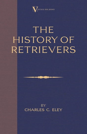The History Of Retrievers (A Vintage Dog Books Breed Classic - Labrador - Flat-Coated Retriever - Golden Retriever) ebook by Charles C. Eley