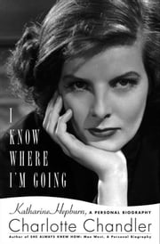 I Know Where I'm Going - Katharine Hepburn, A Personal Biography ebook by Charlotte Chandler