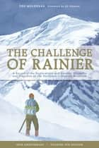The Challenge of Rainier, 40th Anniversary - A Record of the Explorations and Ascents, Triumphs and Tragedies on the Northwest's Greatest Mountain, 4th Edition ebook by Dee Molenaar