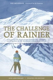 The Challenge of Rainier, 4th Edition - A Record of the Explorations and Ascents, Triumphs and Tragedies on ebook by Dee Molenaar