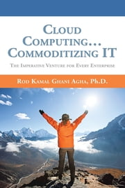 Cloud Computing… Commoditizing IT - The Imperative Venture For Every Enterprise ebook by Rod Kamal Ghani Agha, Ph.D.