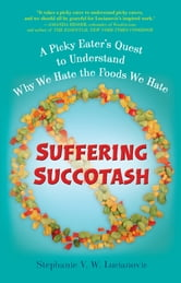 Suffering Succotash - A Picky Eater's Quest to Understand Why We Hate the Foods We Hate ebook by Stephanie V.W. Lucianovic