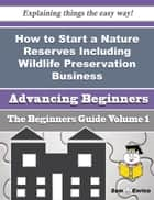 How to Start a Nature Reserves Including Wildlife Preservation Business (Beginners Guide) ebook by Clemencia Stoner