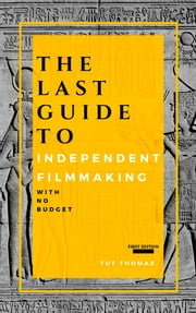 The Last Guide To Independent Filmmaking: With No Budget ebook by Tut Thomas