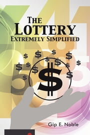 The Lottery Extremely Simplified ebook by Gip E. Noble