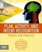 Plan, Activity, and Intent Recognition - Theory and Practice ebook by Gita Sukthankar, Christopher Geib, Hung Hai Bui,...