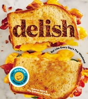 Delish - Eat Like Every Day's the Weekend ebook by Editors of Delish, Joanna Saltz