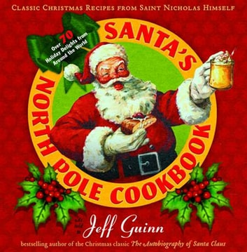 Santa's North Pole Cookbook - Classic Christmas Recipes from Saint Nicholas Himself ebook by Jeff Guinn