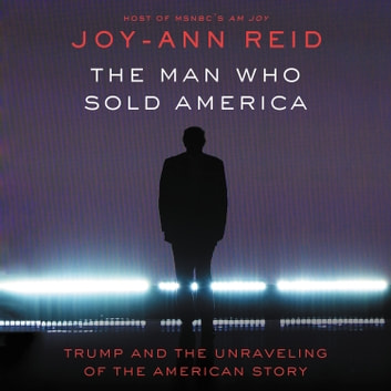 The Man Who Sold America - Trump and the Unraveling of the American Story audiobook by Joy-Ann Reid