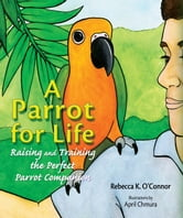 A Parrot for Life - Raising and Training the Perfect Parrot Companion ebook by Rebecca K. O'Connor