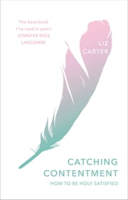 Catching Contentment - How To Be Holy Satisfied ebook by Liz Carter