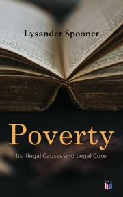 Poverty: Its Illegal Causes and Legal Cure - Lysander Spooner ebook by Lysander Spooner