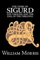 The Story of Sigurd the Volsung and the Fall of the Niblungs ebook by William Morris