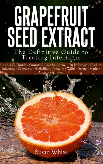 Grapefruit Seed Extract - The Definitive Guide to Treating Infections ebook by Susan White