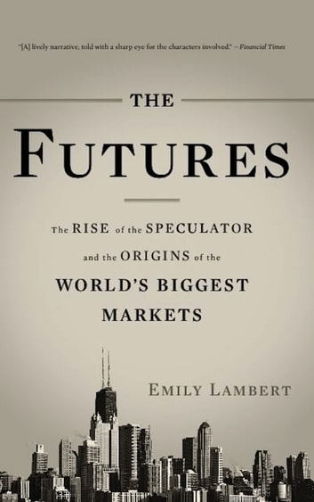 The Futures - The Rise of the Speculator and the Origins of the World's Biggest Markets ebook by Emily Lambert