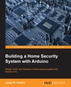 Building a Home Security System with Arduino ebook by Jorge R. Castro