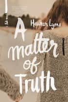 A Matter of Truth ebook by Heather Lyons