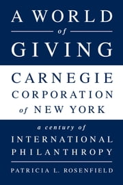A World of Giving - Carnegie Corporation of New York-A Century of International Philanthropy ebook by Patricia L Rosenfield